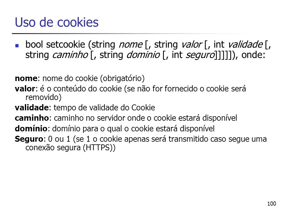 Uso de cookies bool setcookie (string nome [, string valor [, int validade [, string caminho [, string dominio [, int seguro]]]]]), onde: